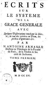 Ecrits sur le système de la grace générale avec quelques dissertations touchant la liberté, la vue des véritez en Dieu, les péchez d'ignorance &c: Volume 1