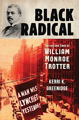Black Radical  The Life and Times of William Monroe Trotter