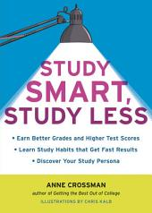 Study Smart, Study Less: Earn Better Grades and Higher Test Scores, Learn Study Habits That Get Fast Results, and Discover Your Study Persona