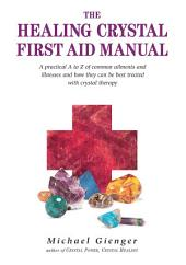 The Healing Crystals First Aid Manual: A Practical A to Z of Common Ailments and Illnesses and How They Can Be Best Treated with Crystal Therapy