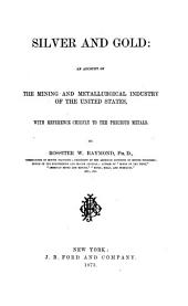 Silver and Gold: an Account of the Mining and Metallurgical Industry of the United States: With Reference Chiefly to the Precious Metals