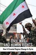 Civil War And Human Rights   How It Created Regime Change In Syria PDF