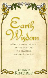 Earth Wisdom: A Heart-Warming Mixture of the Spiritual, the Practical and the Proactive