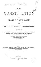The Constitution of the State of New York: With Notes, References and Annotations, Together with the Articles of Confederation, Constitution of the United States, New York State Constitutions of 1777, 1821, 1846, Unamended and as Amended and in Force in 1894, with an Index of the Revised Constitution and the Constitution of the United States