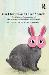 Our Children and Other Animals: The Cultural Construction of Human-Animal Relations in Childhood