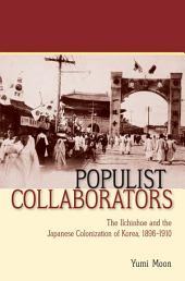 Populist Collaborators: The Ilchinhoe and the Japanese Colonization of Korea, 1896–1910