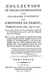 Collection de pièces intéressantes sur les grands événemens de l'histoire de France, pendant les années 1789, 1790 et 1791: Avec des notes sur les principaux faits de la Révolution française, par les députés des trois ordres, Volume12
