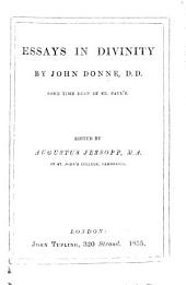 Essayes in divinity; by the late Dr Donne ... Being several disquisitions, interwoven with meditations and prayers: before he entered into Holy Orders. Now made publick by his son J. D. John Donne , etc