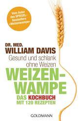 """Weizenwampe - Das Kochbuch: Gesund und schlank ohne Weizen. Mit 120 Rezepten - Vom Autor des SPIEGEL-Bestsellers """"Weizenwampe"""" -"""