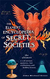 The Element Encyclopedia of Secret Societies: The Ultimate A–Z of Ancient Mysteries, Lost Civilizations and Forgotten Wisdom