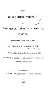 The Glorious Truth of Universal Light Or Grace, Exalted, Extracted from a Treatise by T. Thompson. To which is Added Some Account of His Last Illness and Death