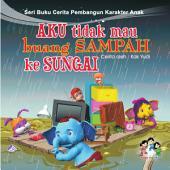 Aku Tidak Mau Buang Sampah ke Sungai: Serial Buku Cerita Pembangun Karakter Anak