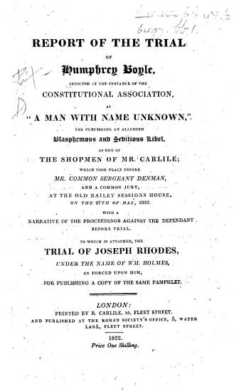 Report of the Trial of Humphrey Boyle     for publishing an alledged blasphemous and seditious libel  as one of the shopmen of Mr  Carlile     To which is attached  the trial of Joseph Rhodes  under the name of Wm  Holmes  as forced upon him  for publishing a copy of the same pamphlet PDF