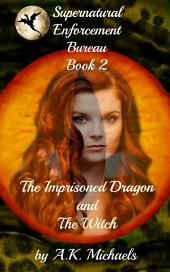 Supernatural Enforcement Bureau, Book 2, The Imprisoned Dragon and The Witch: Paranormal Romance With A Bite!