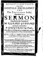 Divinity in Mortality: Or, The Gospels Excellency and the Preachers Frailty, Represented in a Sermon Preached at the Funerals [1] of Mr Richard Goddard, Late Minister of the Parish of St Gregories by Pauls ...