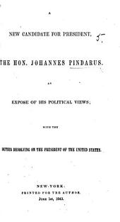A new candidate for president, the Hon. Johannes Pindarus, an exposé of his political views; with the duties devolving on the President of the United States
