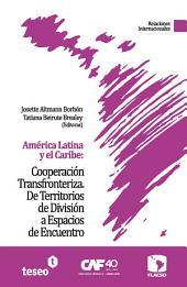 América Latina y el Caribe: Cooperación Transfronteriza. De Territorios de División a Espacios de Encuentro