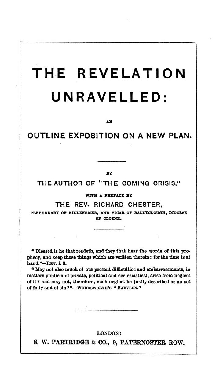 """The Revelation Unravelled: an Outline Exposition on a New Plan. By the Author of """"The Coming Crisis."""" With a Preface by the Rev. Richard Chester"""