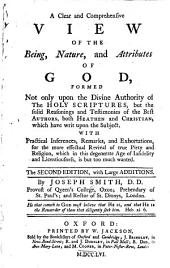A Clear and Comprehensive View of the Being, Nature, and Attributes of God: Formed Not Only Upon the Divine Authority of the Holy Scriptures, But the Solid Reasonings and Testimonies of the Best Authors, Both Heathen and Christian, which Have Writ Upon the Subject. With Practical Inferences, Remarks, and Exhortations, for the More Effectual Revival of True Piety and Religion, which in this Degenerate Age of Infidelity and Licentiousness, is But Too Much Wanted