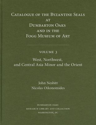 Catalogue of Byzantine Seals at Dumbarton Oaks and in the Fogg Museum of Art  West  Northwest  and Central Asia Minor and the Orient PDF