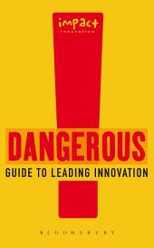 Dangerous Guide to Leading Innovation: How You Can Turn Your Team into an Innovation Force