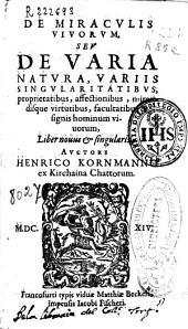 De miraculis vivorum seu De varia natura, varis singularitatibus, proprietatibus, affectionibus, mirandisque virtutibus, facultatibus & signis hominum viuorum ...