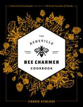 The Asheville Bee Charmer Cookbook: Sweet and Savory Recipes Inspired by 28 Honey Varietals and Blends