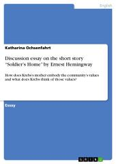 "Discussion essay on the short story ""Soldier's Home"" by Ernest Hemingway: How does Krebs's mother embody the community's values and what does Krebs think of those values?"