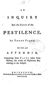 An Inquiry Into the Cause of the Pestilence in Three Parts: With an Appendix Containing Some Facts Taken from History, the Works of Physician & C. Relating to the Subject