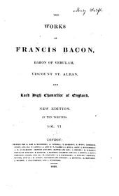 The Works of Francis Bacon, Baron of Verulam, Viscount St. Alban, and Lord High Chancellor of England: Volume 6