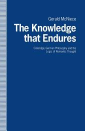 The Knowledge that Endures: Coleridge, German Philosophy and the Logic of Romantic Thought