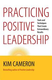 Practicing Positive Leadership: Tools and Techniques That Create Extraordinary Results