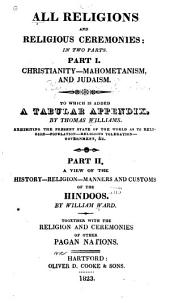 All Religions and Religious Ceremonies : in Two Parts: Pt. I. Christianity, Mahometanism, and Judaism. To which is Added a Tabular Appendix, by Thomas Williams. Exhibiting the Present State of the World as to Religion, Population, Religious Toleration, Government, Etc. Pt. II. A View of the History, Religion, Manners and Customs of the Hindoos. By William Ward. Together with the Religion and Ceremonies of Other Pagan Nations, Parts 1-2