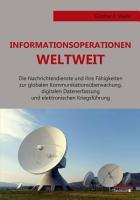 Informationsoperationen weltweit  Die Nachrichtendienste und ihre F  higkeiten zur globalen Kommunikations  berwachung  digitalen Datenerfassung und elektronischen Kriegsf  hrung PDF