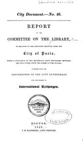 Report of the Committee on the Library, in Relation to the Donations Received from the City of Paris: With a Catalogue of the Reciprocal Gifts Exchanged Between the Two Cities, with the Names of the Donors ; Together with the Proceedings of the City Government Upon the Subject of International Exchanges