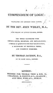 A Compendium of Logic, translated and abridged ... by the Rev. John Wesley ... Illustrated with copious notes ... and numerous exercises by Thomas Jackson