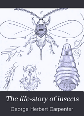 The Life-story of Insects: By Geo. H. Carpenter...