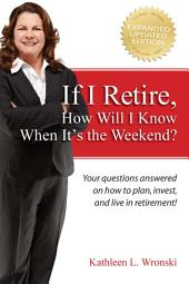 If I Retire, How Will I Know When It's the Weekend?: Your questions answered on how to plan, invest, and live in retirement!