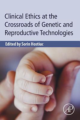 Clinical Ethics at the Crossroads of Genetic and Reproductive Technologies