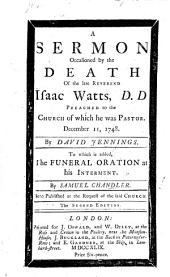 A sermon on Heb. xi. 4 occasioned by the death of ... Isaac Watts, D. D., preached to the Church of which he was Pastor December 11, 1748 ... To which is added the funeral oration at his interment by S. Chandler, etc