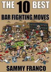 The 10 Best Bar Fighting Moves: Down and Dirty Fighting Techniques to Save Your Ass When Things Get Ugly
