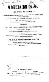 El Derecho civil español (en forma de código): leyes no derogadas,desde el Fuero Juzgo hasta las ultimas reformas de 1870...,precedido de un repertorio alfabetico