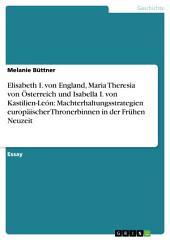 Elisabeth I. von England, Maria Theresia von Österreich und Isabella I. von Kastilien-León: Machterhaltungsstrategien europäischer Thronerbinnen in der Frühen Neuzeit