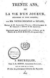 Trente ans, ou La vie d'un joueur, mélodrame en trois journées: représentée pour la première fois, à Paris, au Théâtre de la Porte St. Martin, le 19 juin 1827