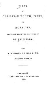 Views of Christian truth, piety, and morality: selected from the writings of Dr. Priestley : with a memoir of his life