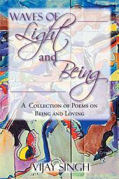 WAVES OF LIGHT AND BEING: A Collection of Poems on Being and Loving