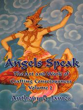 Angels Speak: The Art and Work of Crafting Consciousness: Volume Two