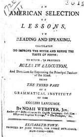 An American Selection of Lessons, in Reading and Speaking, Calculated to Improve the Minds and Refine the Taste of Youth: to which are Prefixed Rules in Elocution, and Directions for Expressing the Principal Passions of the Mind: Being the Third Part of a Grammatical Institute of the English Language