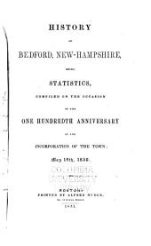 History of Bedford, New-Hampshire: Being Statistics, Comp. on the Occasion of the One Hundredth Anniversary of the Incorporation of the Town; May 19th, 1850