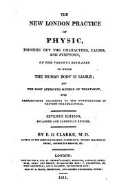 The New London Practice of Physic: Pointing Out the Characters, Causes, and Symptoms, of the Various Diseases to which the Human Body is Liable; and the Most Approved Method of Treatment, with Prescriptions According to the Nomenclature of the New Pharmacopoeia